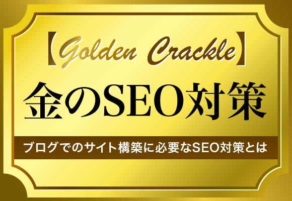 【Golden Crackle】金のSEO対策